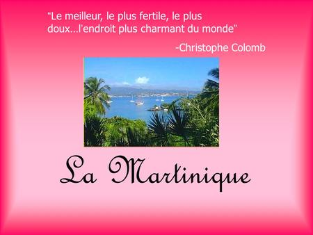 "La Martinique ""Le meilleur, le plus fertile, le plus doux…l'endroit plus charmant du monde"" -Christophe Colomb."