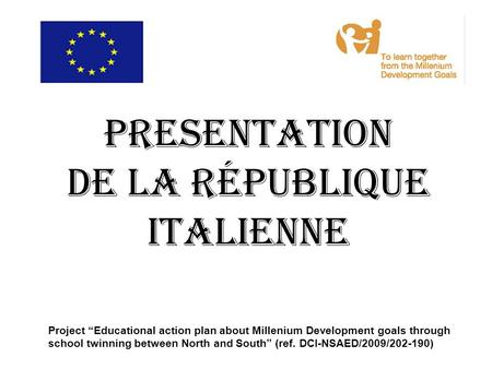 "PRESENTATION DE LA République ITALIENNE Project ""Educational action plan about Millenium Development goals through school twinning between North and South"""