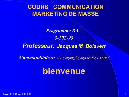 BAA-HEC Cours 3-102-931 COURS COMMUNICATION MARKETING DE MASSE Programme BAA 3-102-93 Professeur: Jacques M. Boisvert Commanditaires: HEC-PARTICIPANTS-CLIENT.