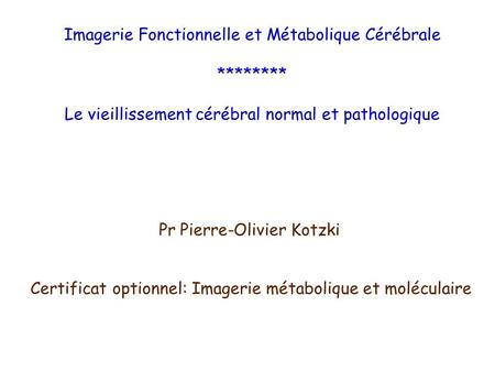 Imagerie Fonctionnelle et Métabolique Cérébrale ******** Le vieillissement cérébral normal et pathologique Certificat optionnel: Imagerie métabolique et.