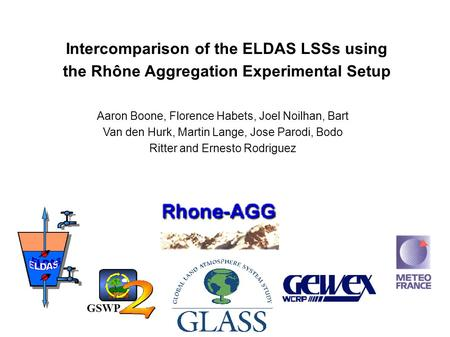 Intercomparison of the ELDAS LSSs using the Rhône Aggregation Experimental Setup Aaron Boone, Florence Habets, Joel Noilhan, Bart Van den Hurk, Martin.
