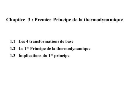 Chapitre 3 : Premier Principe de la thermodynamique 1.1 Les 4 transformations de base 1.2 Le 1 er Principe de la thermodynamique 1.3 Implications du 1.