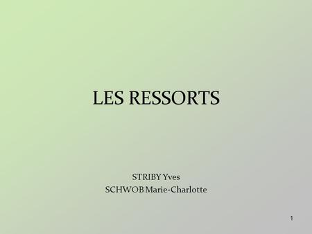 1 LES RESSORTS STRIBY Yves SCHWOB Marie-Charlotte.