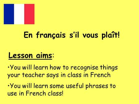 En français s'il vous plaît! Lesson aims: You will learn how to recognise things your teacher says in class in French You will learn some useful phrases.