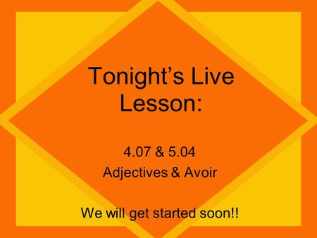 Tonight's Live Lesson: 4.07 & 5.04 Adjectives & Avoir We will get started soon!!