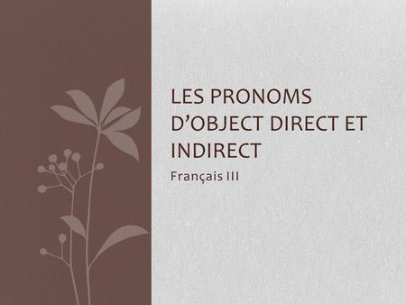 Français III LES PRONOMS D'OBJECT DIRECT ET INDIRECT.