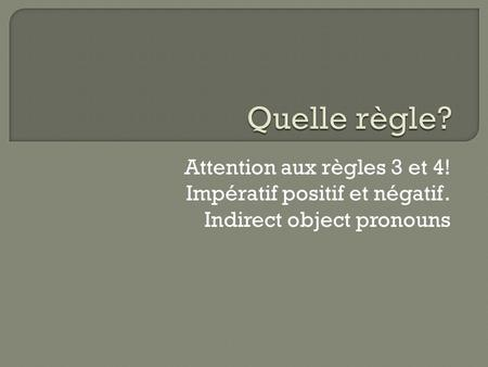 Attention aux règles 3 et 4! Impératif positif et négatif. Indirect object pronouns.
