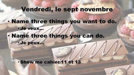 Vendredi, le sept novembre Name three things you want to do. Je veux… Name three things you can do. Je peux… Show me cahier 11 et 13.