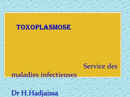 TOXOPLASMOSE Service des maladies infectieuses Dr H.Hadjaissa TOXOPLASMOSE Service des maladies infectieuses Dr H.Hadjaissa.