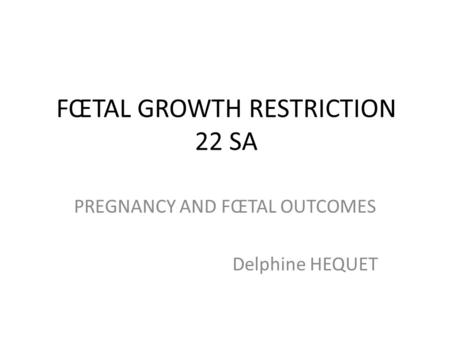 FŒTAL GROWTH RESTRICTION 22 SA PREGNANCY AND FŒTAL OUTCOMES Delphine HEQUET.
