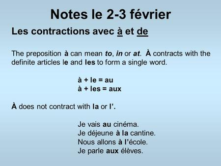 Notes le 2-3 février Les contractions avec à et de The preposition à can mean to, in or at. À contracts with the definite articles le and les to form a.