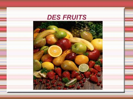 DES FRUITS.