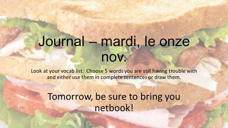 Journal – mardi, le onze nov. Look at your vocab list. Choose 5 words you are still having trouble with and either use them in complete sentences or draw.