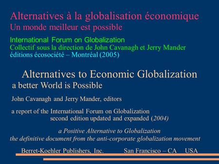 Alternatives à la globalisation économique Un monde meilleur est possible International Forum on Globalization Collectif sous la direction de John Cavanagh.