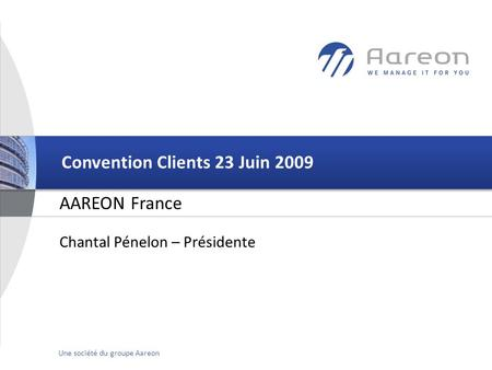 © Aareon France 1Une société du groupe Aareon AAREON France Convention Clients 23 Juin 2009 Chantal Pénelon – Présidente.