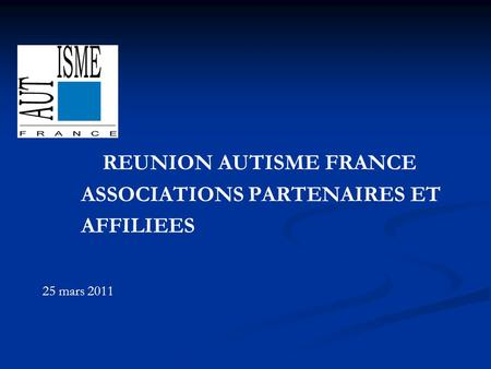 REUNION AUTISME FRANCE ASSOCIATIONS PARTENAIRES ET AFFILIEES 25 mars 2011.