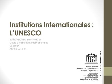 Institutions Internationales : L'UNESCO Barbara Dimichele – Master 1 Cours d'Institutions internationales M. Safar Année 2013-14.