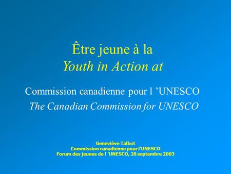 Être jeune à la Youth in Action at Commission canadienne pour l 'UNESCO The Canadian Commission for UNESCO Geneviève Talbot Commission canadienne pour.