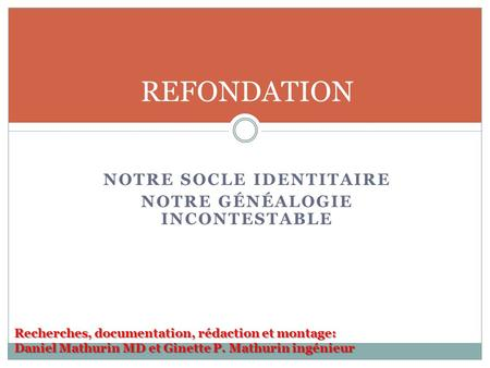 NOTRE SOCLE IDENTITAIRE NOTRE GÉNÉALOGIE INCONTESTABLE REFONDATION Recherches, documentation, rédaction et montage: Daniel Mathurin MD et Ginette P. Mathurin.