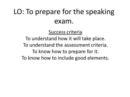 LO: To prepare for the speaking exam. Success criteria To understand how it will take place. To understand the assessment criteria. To know how to prepare.