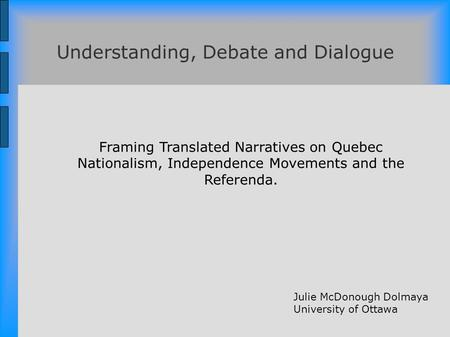 Framing Translated Narratives on Quebec Nationalism, Independence Movements and the Referenda. Understanding, Debate and Dialogue Julie McDonough Dolmaya.