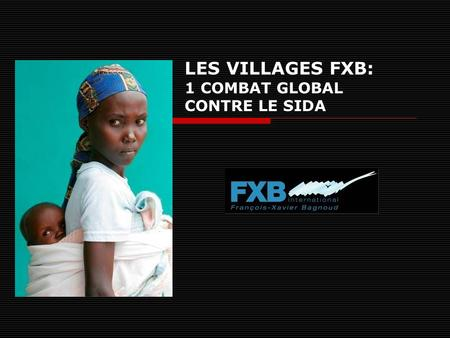 LES VILLAGES FXB: 1 COMBAT GLOBAL CONTRE LE SIDA.