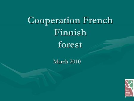 1 Cooperation French Finnish forest March 2010. 2 organisation of Private Forest Owners within the economic bodies particularly forest cooperatives particularly.