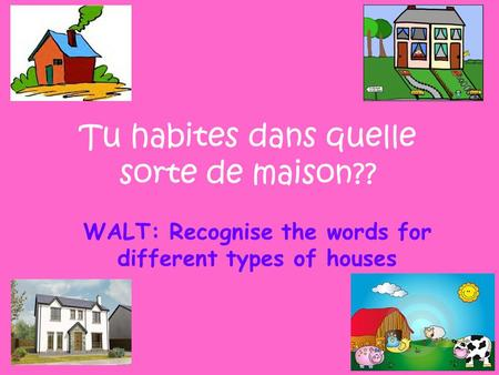 WALT: Recognise the words for different types of houses Tu habites dans quelle sorte de maison??