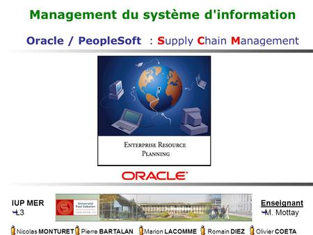 Nicolas MONTURET Pierre BARTALAN Marion LACOMME Romain DIEZ Olivier COETA Management du système d'information Oracle / PeopleSoft : Supply Chain Management.