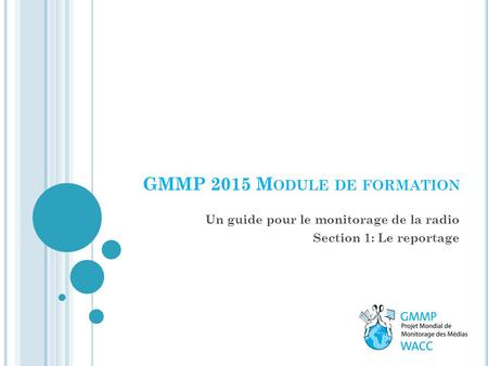 Un guide pour le monitorage de la radio Section 1: Le reportage GMMP 2015 M ODULE DE FORMATION.