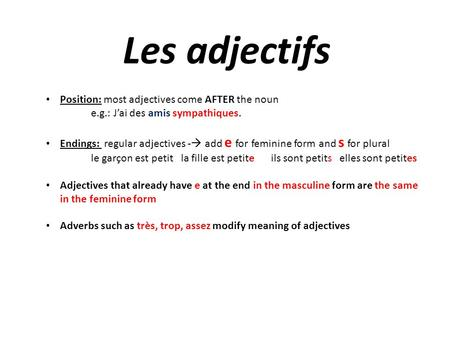 Les adjectifs Position: most adjectives come AFTER the noun e.g.: J'ai des amis sympathiques. Endings: regular adjectives -  add e for feminine form and.
