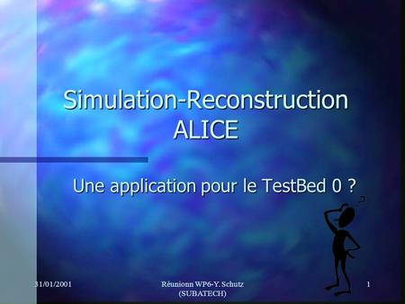 31/01/2001Réunionn WP6-Y. Schutz (SUBATECH) 1 Simulation-Reconstruction ALICE Une application pour le TestBed 0 ?