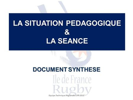 LA SITUATION PEDAGOGIQUE & LA SEANCE DOCUMENT SYNTHESE Equipe Technique Régionale CIFR 2013.