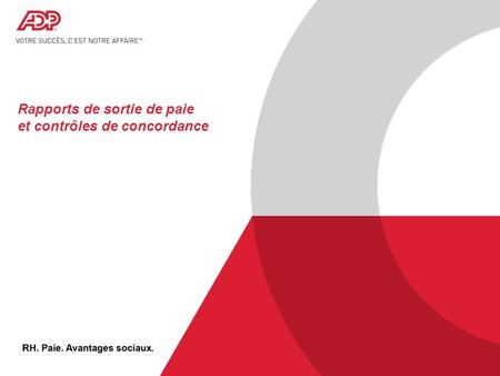 © 2012 ADP, Inc. ADP Proprietary and Confidential - All Rights Reserved. For Internal Use Only. Rapports de sortie de paie et contrôles de concordance.