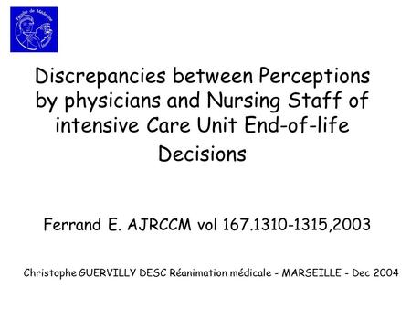 Discrepancies between Perceptions by physicians and Nursing Staff of intensive Care Unit End-of-life Decisions Ferrand E. AJRCCM vol 167.1310-1315,2003.