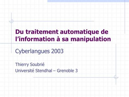 Du traitement automatique de l'information à sa manipulation Cyberlangues 2003 Thierry Soubrié Université Stendhal – Grenoble 3.