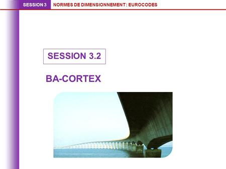NORMES DE DIMENSIONNEMENT : EUROCODESSESSION 3 SESSION 3.2 BA-CORTEX.