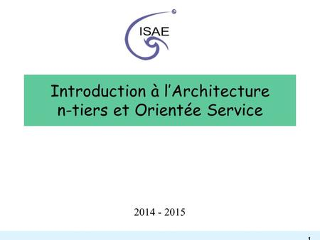 - 1 - Introduction à l'Architecture n-tiers et Orientée Service 2014 - 2015.