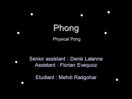 Phong Senior assistant : Denis Lalanne Assistant : Florian Evequoz Etudiant : Mehdi Radgohar Physical Pong.