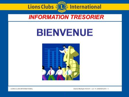 LIONS CLUBS INTERNATIONALDistrict Multiple 103 EST – LE 11 JANVIER 2014 1 1 INFORMATION TRESORIER.