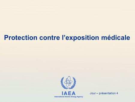 IAEA International Atomic Energy Agency Protection contre l'exposition médicale Jour – présentation 4.