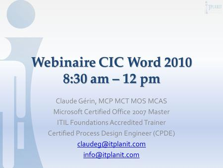 Webinaire CIC Word 2010 8:30 am – 12 pm Claude Gérin, MCP MCT MOS MCAS Microsoft Certified Office 2007 Master ITIL Foundations Accredited Trainer Certified.