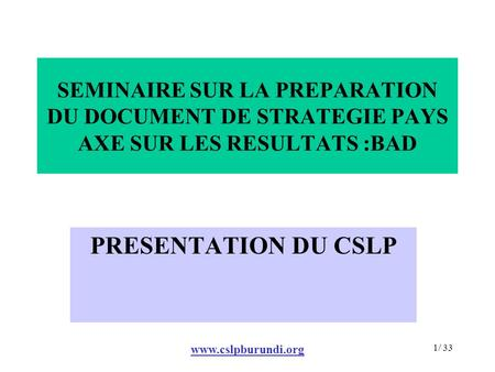 Www.cslpburundi.org 1/ 33 SEMINAIRE SUR LA PREPARATION DU DOCUMENT DE STRATEGIE PAYS AXE SUR LES RESULTATS :BAD PRESENTATION DU CSLP.