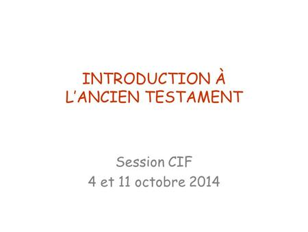 INTRODUCTION À L'ANCIEN TESTAMENT Session CIF 4 et 11 octobre 2014.