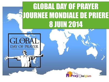 GLOBAL DAY OF PRAYER JOURNEE MONDIALE DE PRIERE 8 JUIN 2014 GLOBAL DAY OF PRAYER JOURNEE MONDIALE DE PRIERE 8 JUIN 2014.