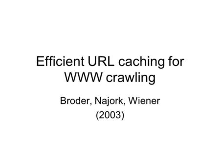 Efficient URL caching for WWW crawling Broder, Najork, Wiener (2003)