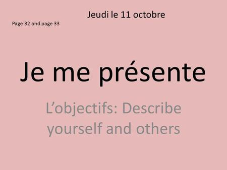 Je me présente L'objectifs: Describe yourself and others Jeudi le 11 octobre Page 32 and page 33.