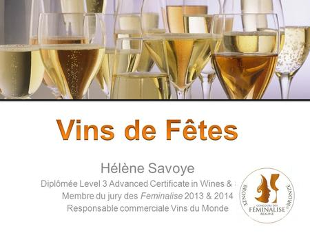Hélène Savoye Diplômée Level 3 Advanced Certificate in Wines & Spirit Membre du jury des Feminalise 2013 & 2014 Responsable commerciale Vins du Monde.