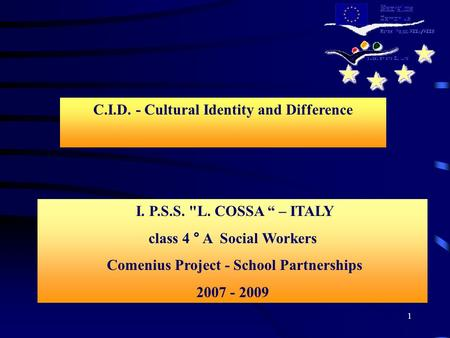 "1 I. P.S.S. L. COSSA "" – ITALY class 4 ° A Social Workers Comenius Project - School Partnerships 2007 - 2009 C.I.D. - Cultural Identity and Difference."