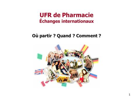 UFR de Pharmacie Échanges internationaux Où partir ? Quand ? Comment ? 1.